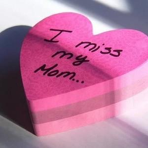 I MISS MY MOM....